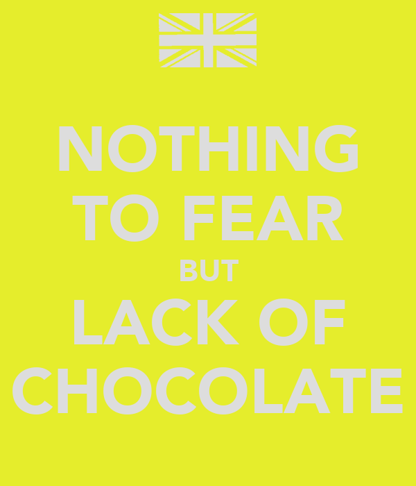 NOTHING TO FEAR BUT LACK OF CHOCOLATE