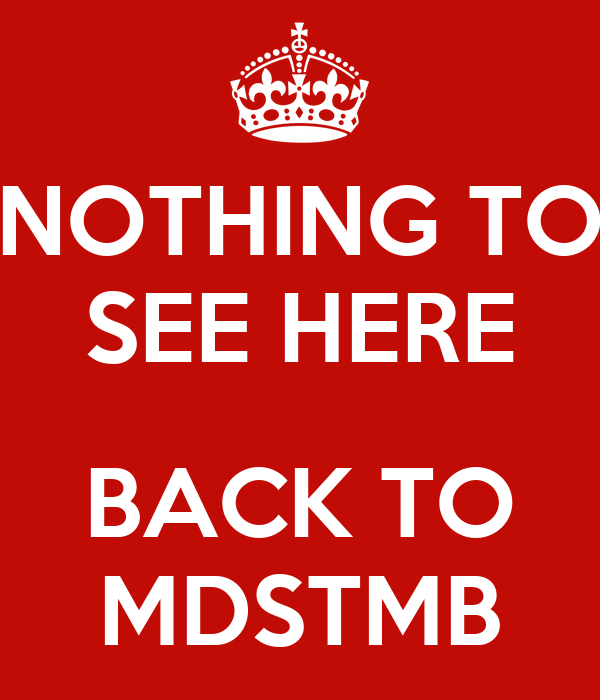 NOTHING TO SEE HERE  BACK TO MDSTMB