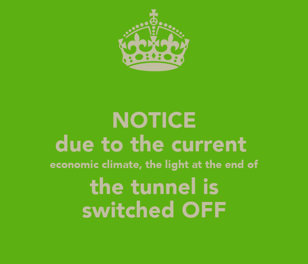 NOTICE due to the current  economic climate, the light at the end of the tunnel is switched OFF