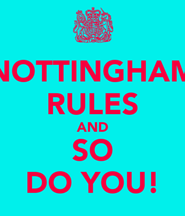 NOTTINGHAM RULES AND SO DO YOU!