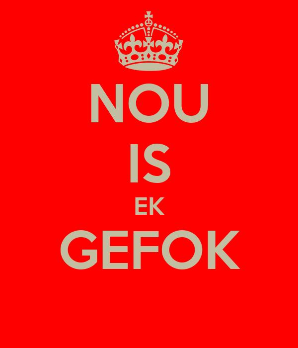 NOU IS EK GEFOK