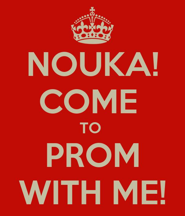 NOUKA! COME  TO  PROM WITH ME!