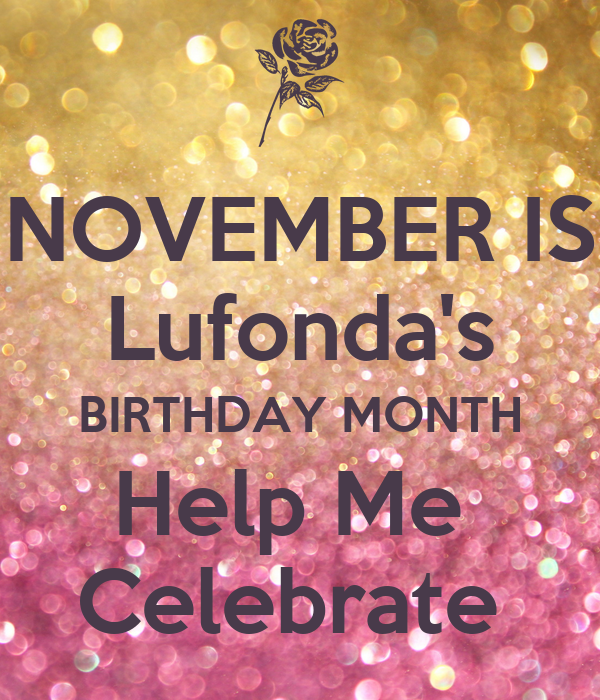 NOVEMBER IS Lufonda's BIRTHDAY MONTH Help Me  Celebrate