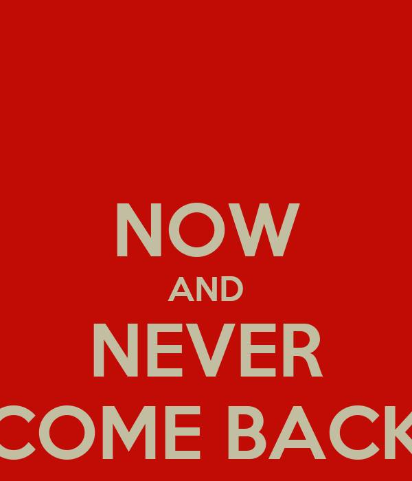 NOW AND NEVER COME BACK