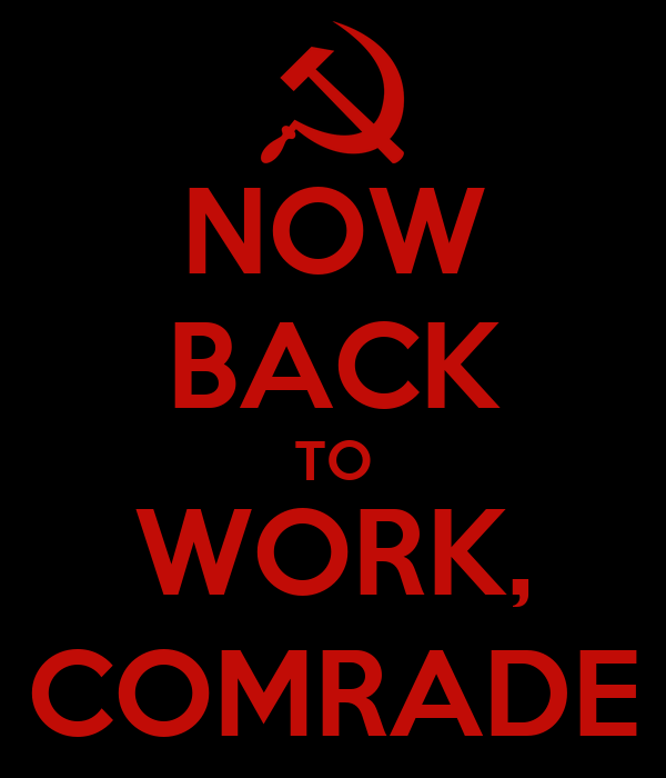 NOW BACK TO WORK, COMRADE