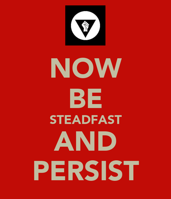 NOW BE STEADFAST AND PERSIST