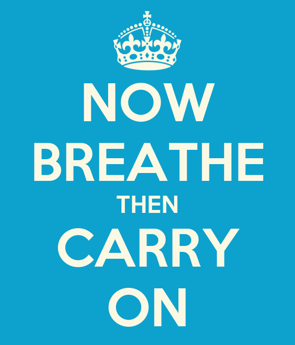 NOW BREATHE THEN CARRY ON
