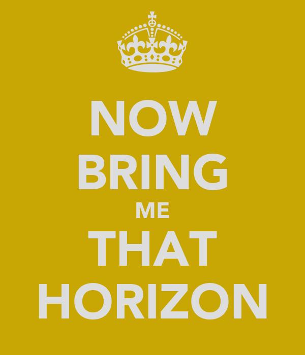 NOW BRING ME THAT HORIZON