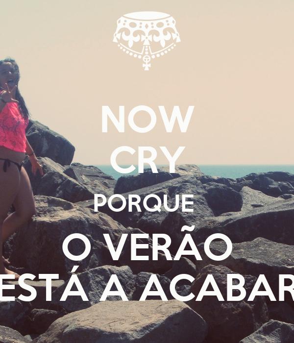 NOW CRY PORQUE  O VERÃO ESTÁ A ACABAR