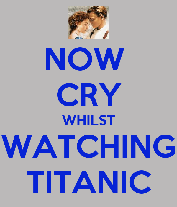NOW  CRY WHILST WATCHING TITANIC