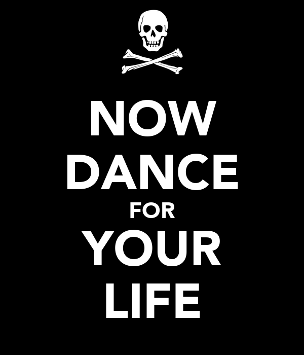 NOW DANCE FOR YOUR LIFE