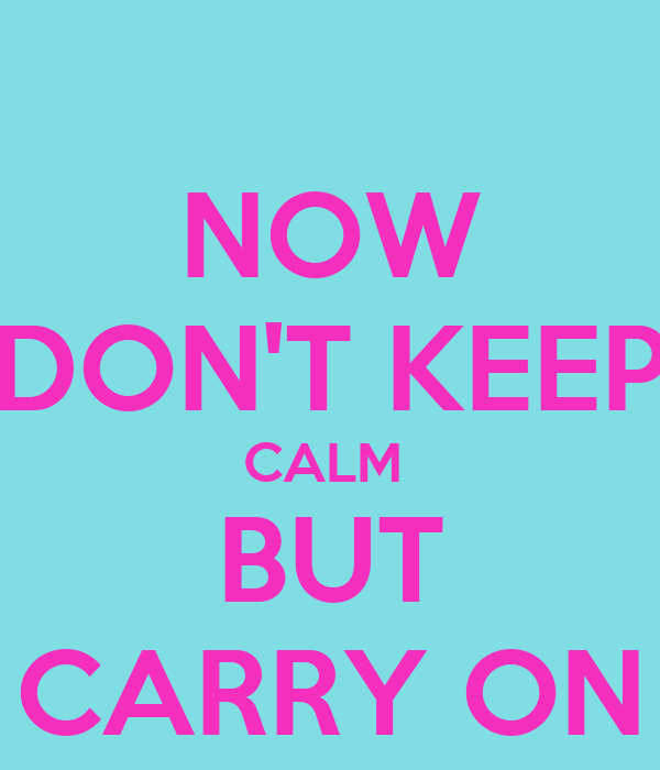 NOW DON'T KEEP CALM  BUT CARRY ON