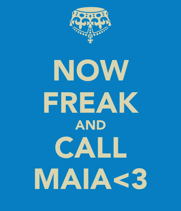 NOW FREAK AND CALL MAIA<3
