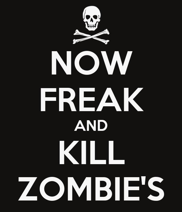 NOW FREAK AND KILL ZOMBIE'S