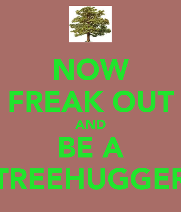 NOW FREAK OUT AND BE A TREEHUGGER