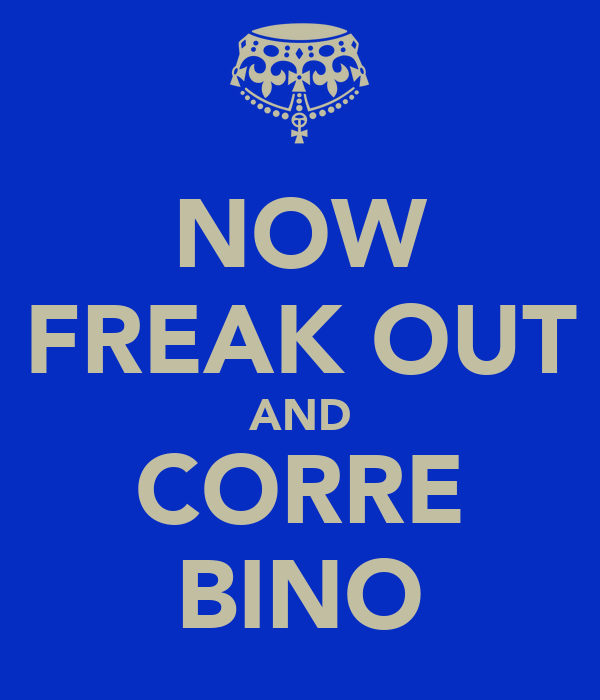 NOW FREAK OUT AND CORRE BINO