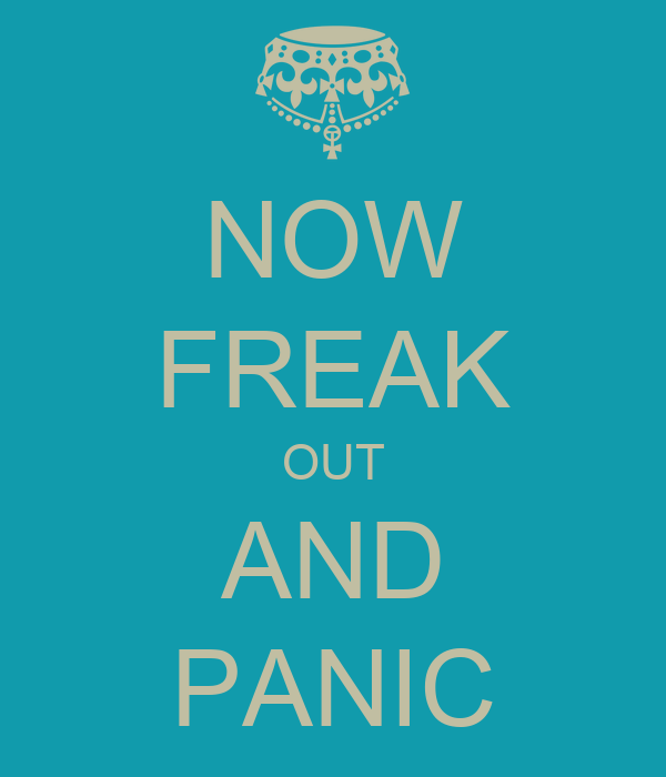 NOW FREAK OUT AND PANIC