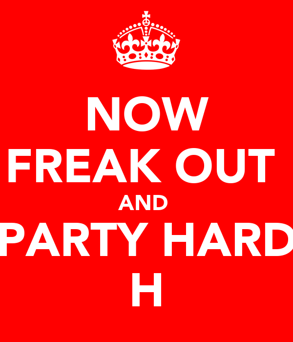 NOW FREAK OUT  AND  PARTY HARD H