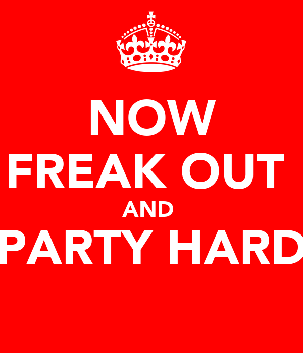NOW FREAK OUT  AND  PARTY HARD