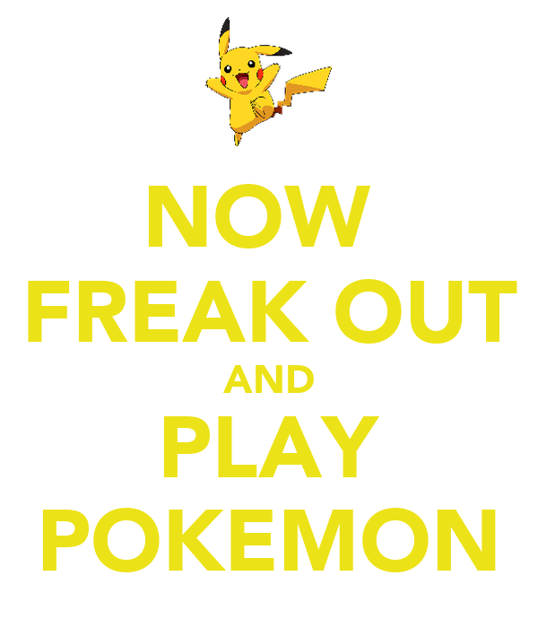 NOW  FREAK OUT AND PLAY POKEMON