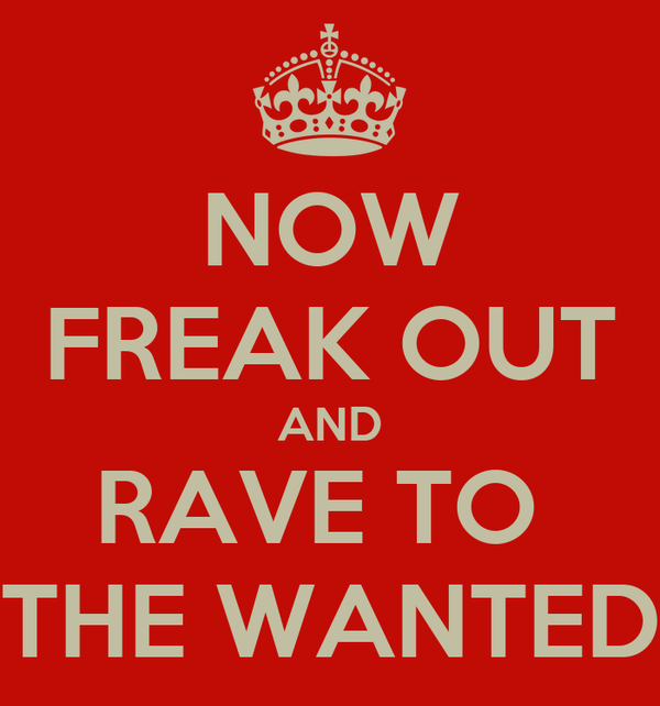 NOW FREAK OUT AND RAVE TO  THE WANTED