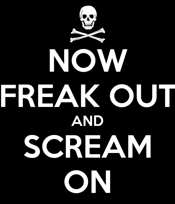 NOW FREAK OUT AND SCREAM ON