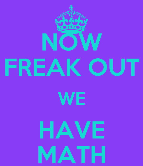 NOW FREAK OUT WE HAVE MATH