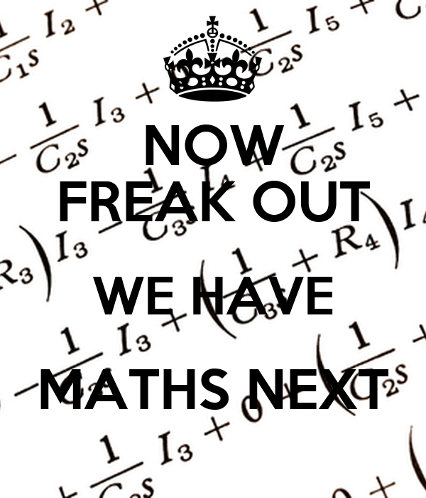 NOW FREAK OUT WE HAVE MATHS NEXT