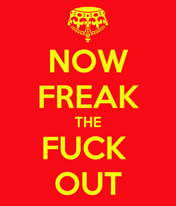 NOW FREAK THE FUCK  OUT