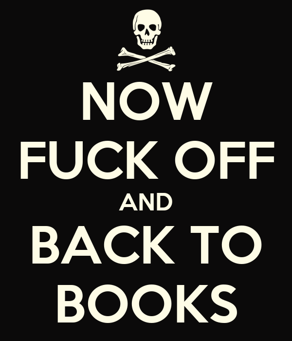NOW FUCK OFF AND BACK TO BOOKS