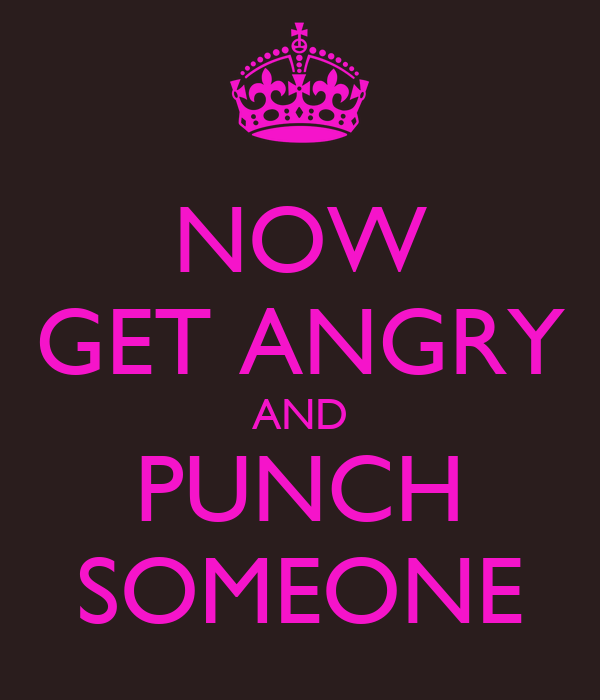 NOW GET ANGRY AND PUNCH SOMEONE