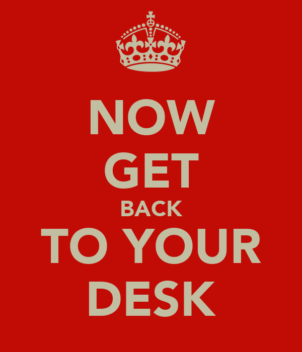 NOW GET BACK TO YOUR DESK