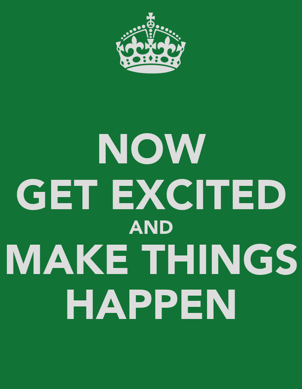 NOW GET EXCITED AND MAKE THINGS HAPPEN