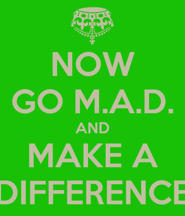 NOW GO M.A.D. AND MAKE A DIFFERENCE