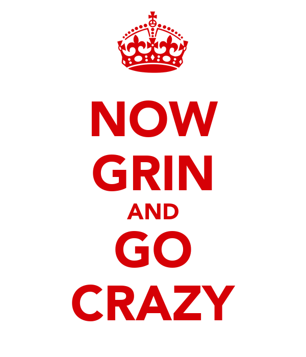NOW GRIN AND GO CRAZY