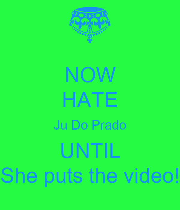NOW HATE Ju Do Prado UNTIL She puts the video!