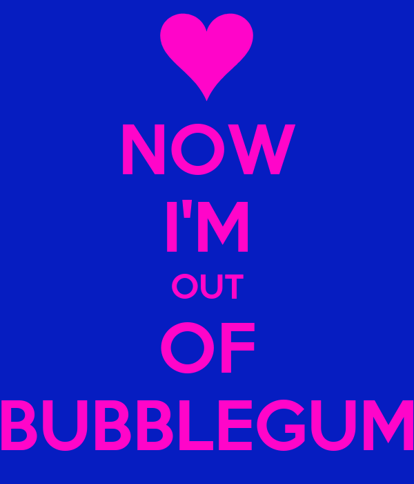 NOW I'M OUT OF BUBBLEGUM