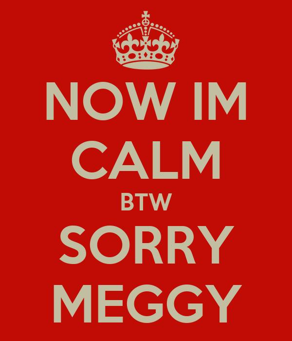 NOW IM CALM BTW SORRY MEGGY