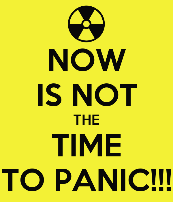 NOW IS NOT THE TIME TO PANIC!!!