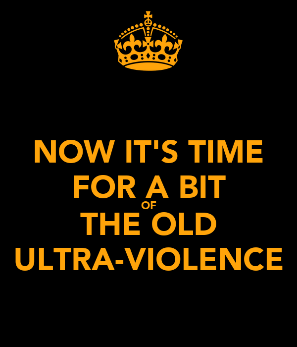 NOW IT'S TIME FOR A BIT OF THE OLD ULTRA-VIOLENCE