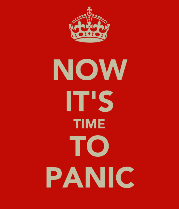 NOW IT'S TIME TO PANIC
