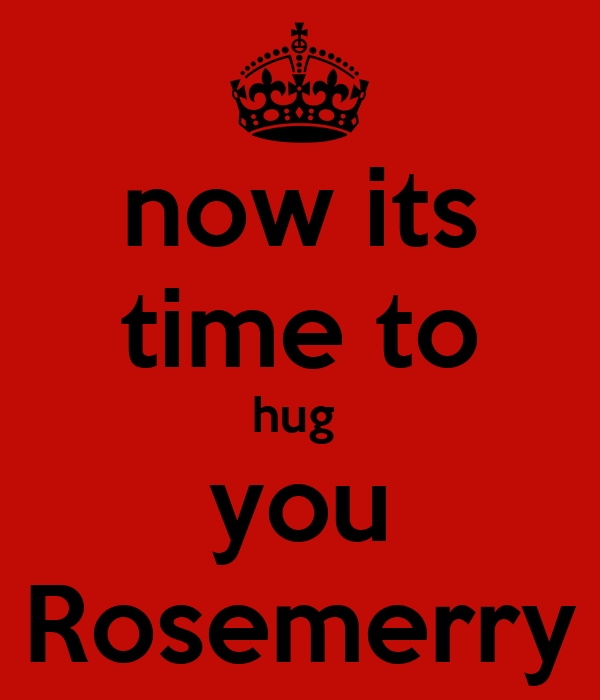 now its time to hug  you Rosemerry