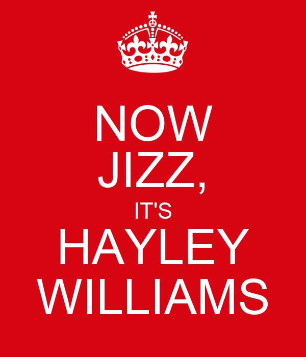 NOW JIZZ, IT'S HAYLEY WILLIAMS