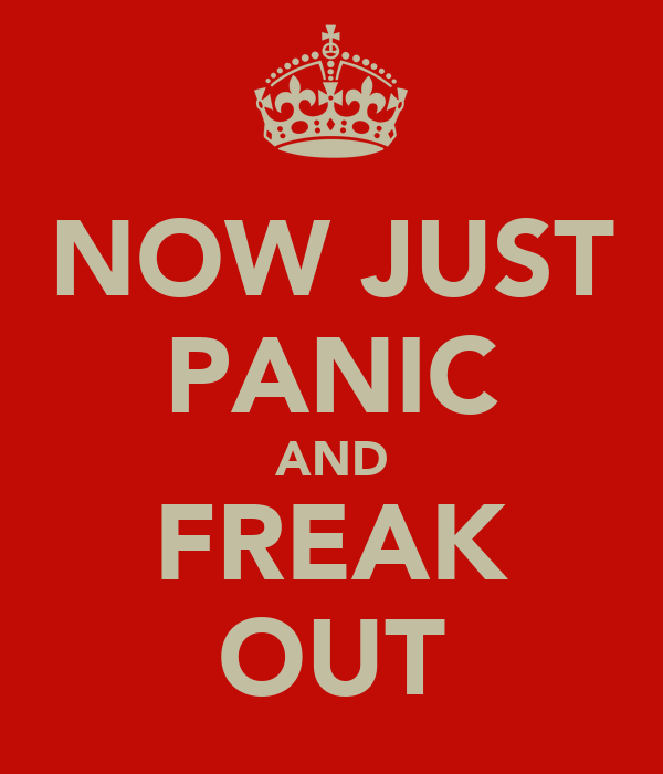 NOW JUST PANIC AND FREAK OUT