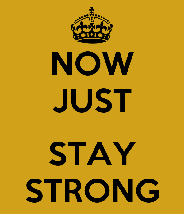NOW JUST  STAY STRONG