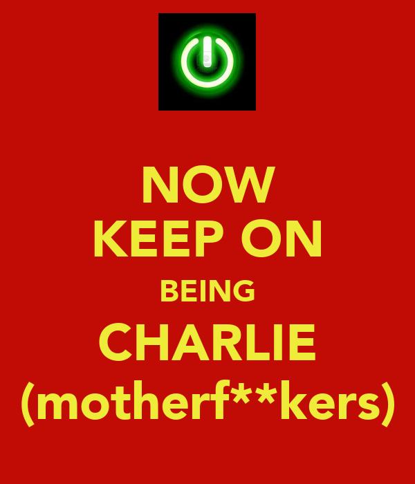 NOW   KEEP ON   BEING   CHARLIE   (motherf**kers)