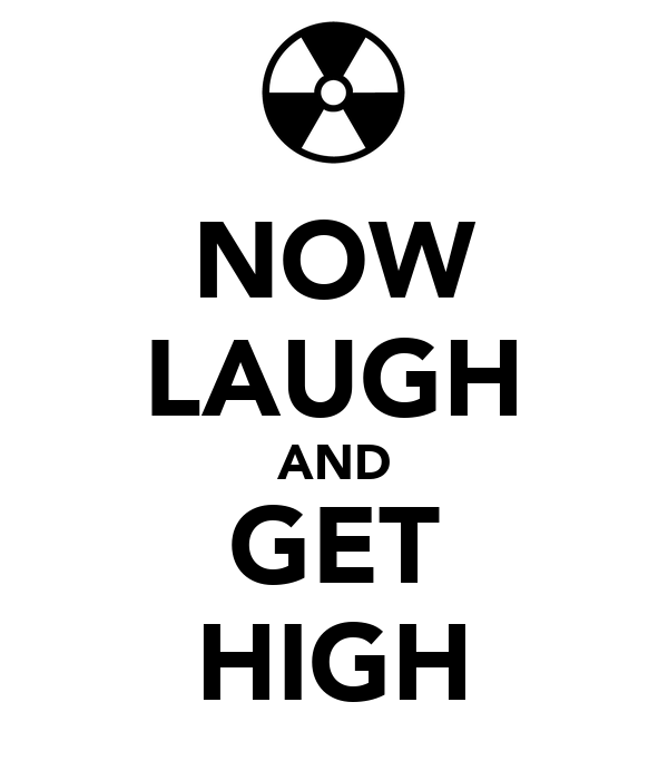 NOW LAUGH AND GET HIGH