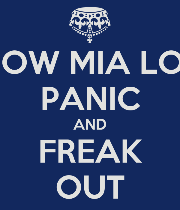 NOW MIA LOL PANIC AND FREAK OUT