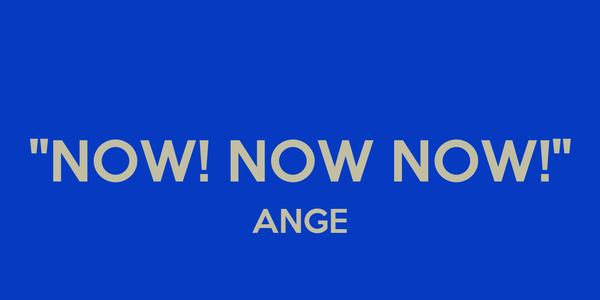 """NOW! NOW NOW!"" ANGE"