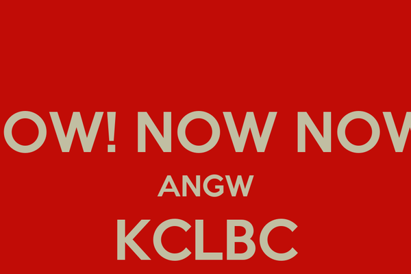 """""""NOW! NOW NOW!"""" ANGW KCLBC"""